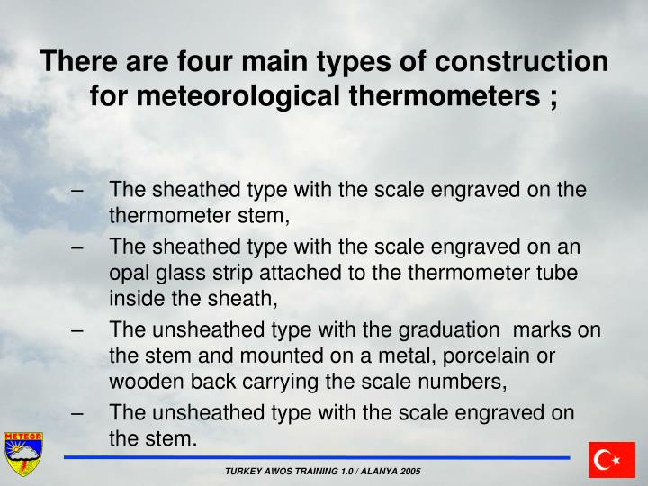 There are four main types of construction for meteorological thermometers ;