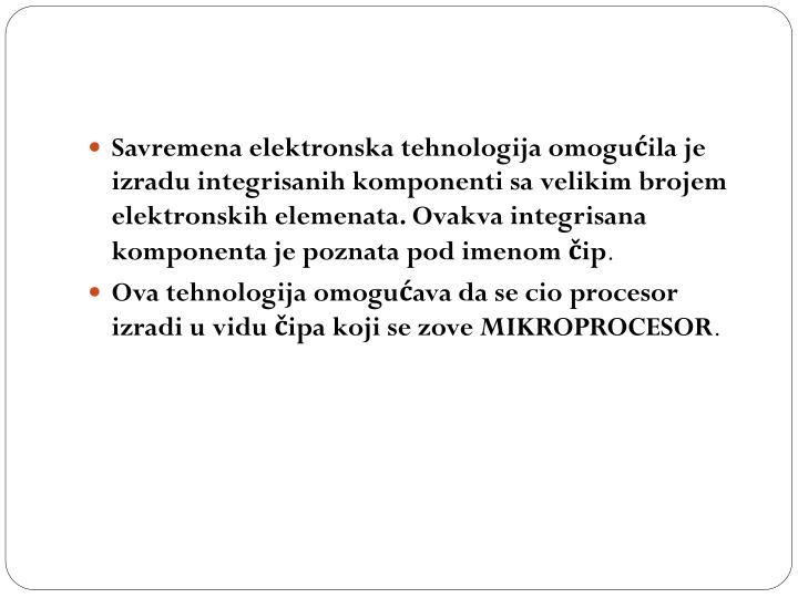 Savremena elektronska tehnologija omogućila je izradu integrisanih komponenti sa velikim brojem elektronskih elemenata. Ovakva integrisana komponenta je poznata pod imenom čip