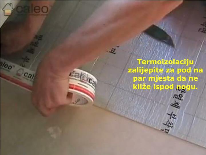 Termoizolaciju zalijepite za pod na par mjesta da ne kliže ispod nogu.