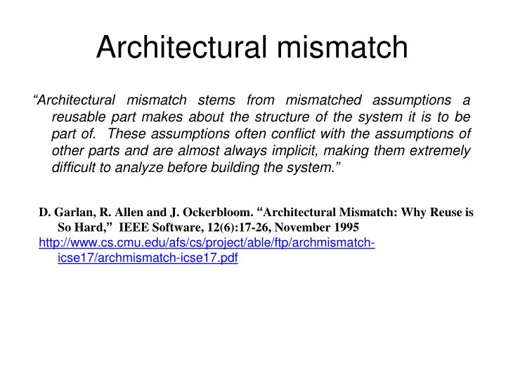 """Architectural mismatch stems from mismatched assumptions a reusable part makes about the structure of the system it is to be part of.  These assumptions often conflict with the assumptions of other parts and are almost always implicit, making them extremely difficult to analyze before building the system."""