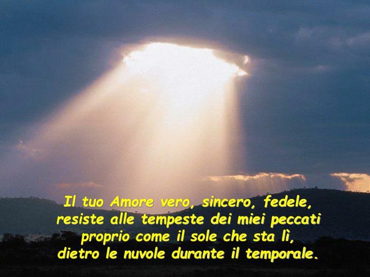 Il tuo Amore vero, sincero, fedele,    resiste alle tempeste dei miei peccati   proprio come il sole che sta lì,           dietro le nuvole durante il temporale.