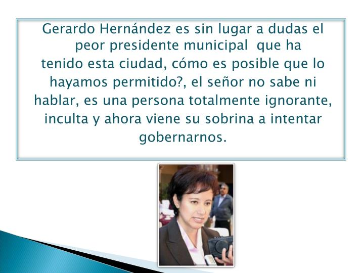 Gerardo Hernández es sin lugar a dudas el peor presidente municipal  que ha