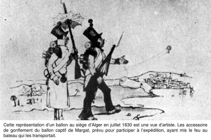 Cette représentation d'un ballon au siège d'Alger en juillet 1830 est une vue d'artiste. Les accessoire de gonflement du ballon captif de Margat, prévu pour participer à l'expédition, ayant mis le feu au bateau qui les transportait.