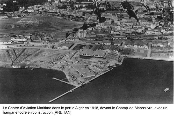 Le Centre d'Aviation Maritime dans le port d'Alger en 1918, devant le Champ-de-Manœuvre, avec un hangar encore en construction (ARDHAN)