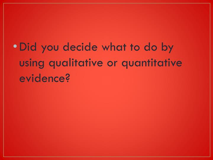 Did you decide what to do by using qualitative or quantitative evidence?