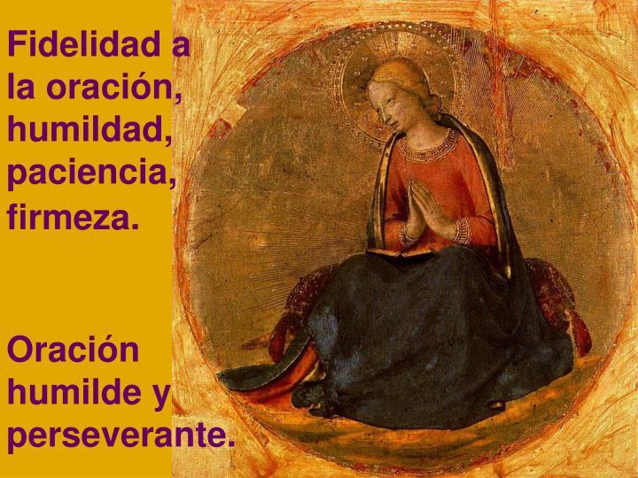 Fidelidad a la oración, humildad, paciencia, firmeza.
