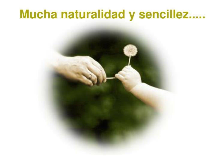 Mucha naturalidad y sencillez.....
