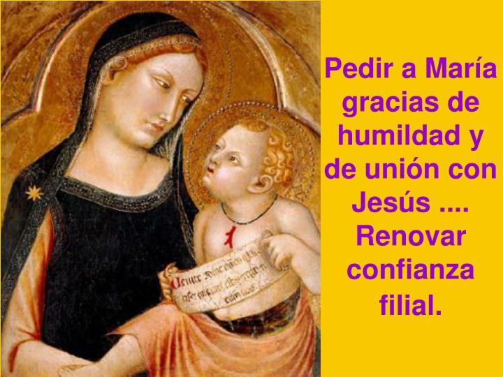 Pedir a María gracias de humildad y de unión con Jesús ....