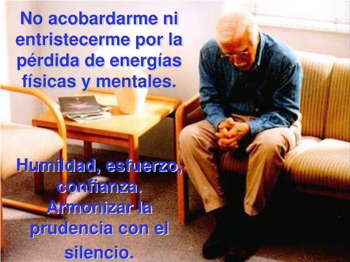 No acobardarme ni entristecerme por la pérdida de energías físicas y mentales.