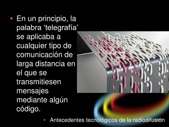 En un principio, la palabra 'telegrafía' se aplicaba a cualquier tipo de comunicación de larga distancia en el que se transmitiesen mensajes mediante algún código.
