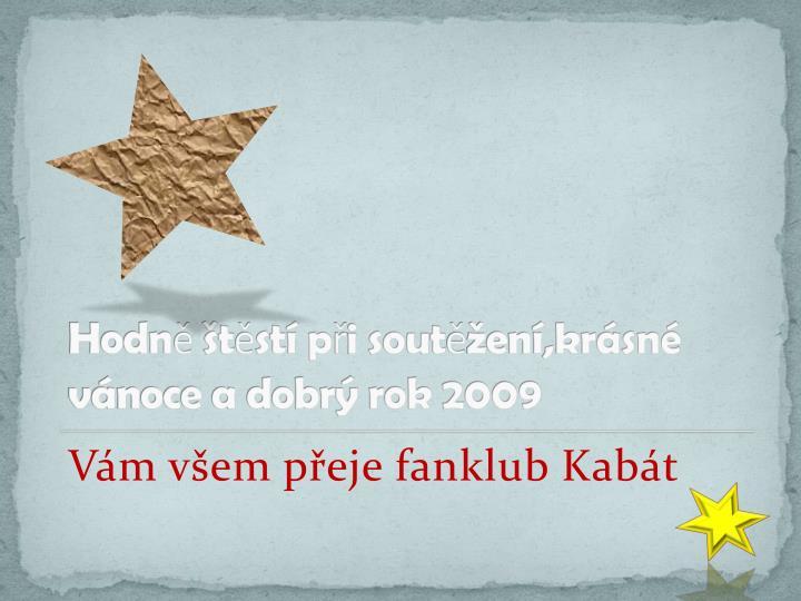 Hodně štěstí při soutěžení,krásné vánoce a dobrý rok 2009