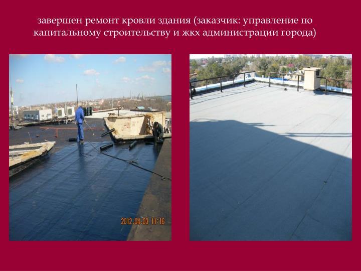 завершен ремонт кровли здания (заказчик: управление по капитальному строительству и жкх администрации города)