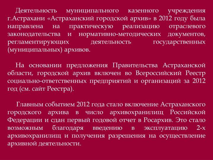 Деятельность муниципального казенного учреждения г.Астрахани «Астраханский городской архив» в 2012 году была направлена на практическую реализацию отраслевого законодательства и нормативно-методических документов, регламентирующих деятельность государственных (муниципальных) архивов.