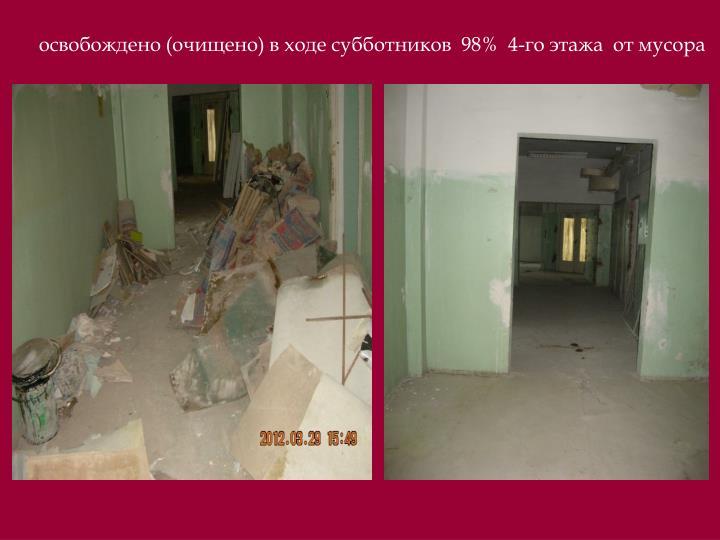 освобождено (очищено) в ходе субботников  98%  4-го этажа  от мусора