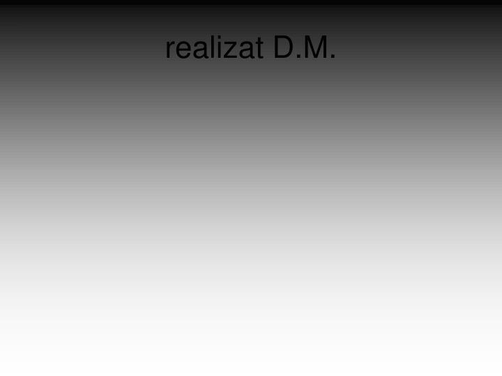 realizat D.M.
