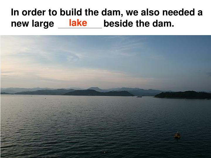 In order to build the dam, we also needed a new large                   beside the dam.