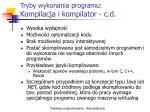tryby wykonania programu kompilacja i kompilator c d