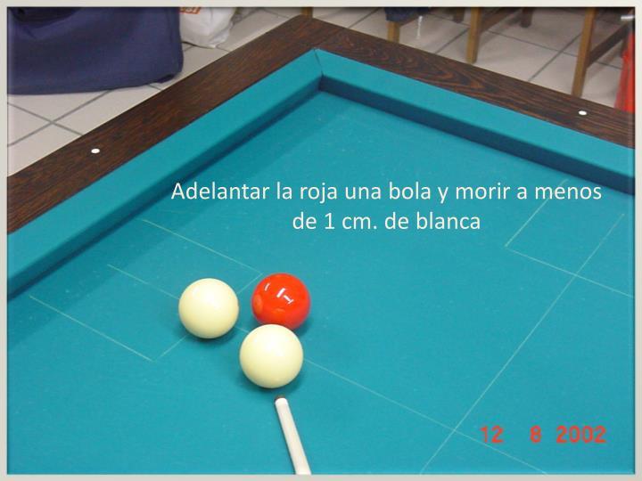 Adelantar la roja una bola y morir a menos de 1 cm. de blanca