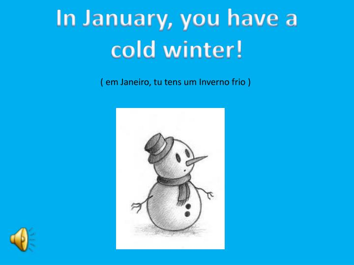 In January, you have a cold winter!
