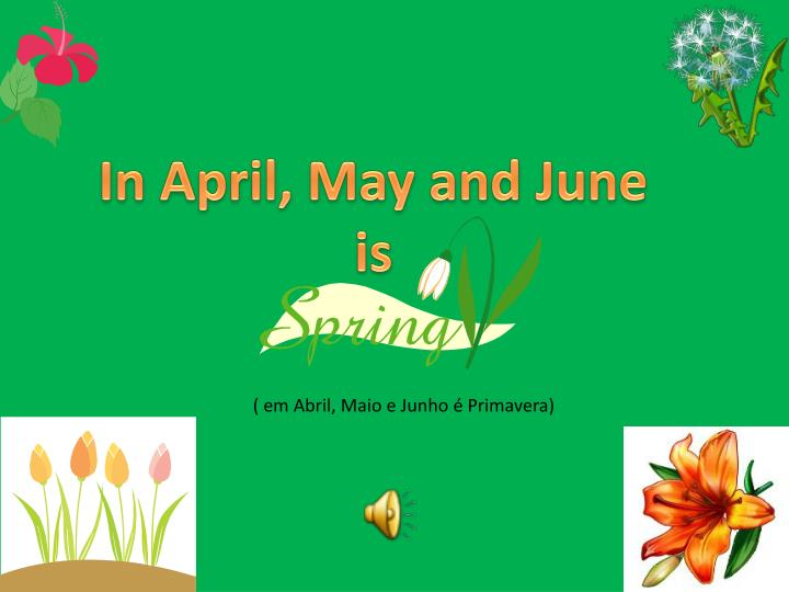 In April, May and June is