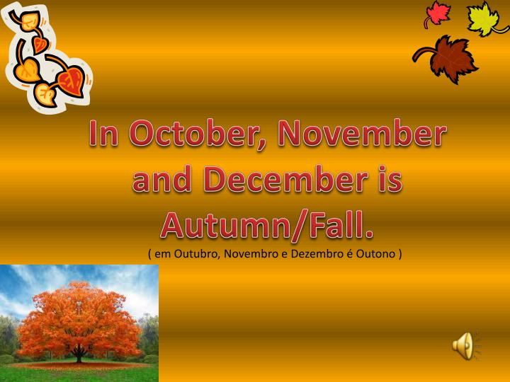 In October, November and December is Autumn/Fall.