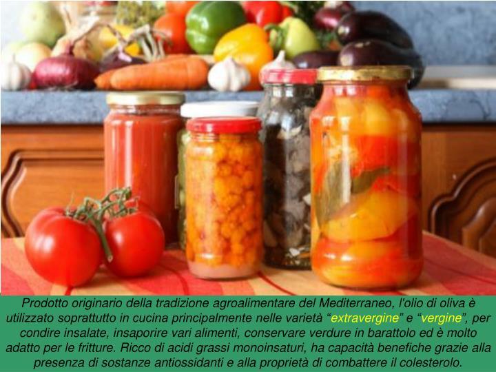 """Prodotto originario della tradizione agroalimentare del Mediterraneo, l'olio di oliva è utilizzato soprattutto in cucina principalmente nelle varietà """""""