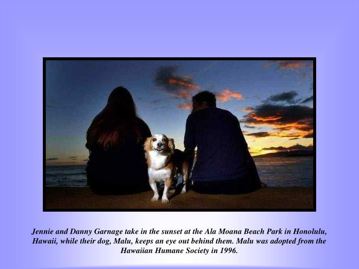 Jennie and Danny Garnage take in the sunset at the Ala Moana Beach Park in Honolulu, Hawaii, while their dog, Malu, keeps an eye out behind them. Malu was adopted from the Hawaiian Humane Society in 1996.