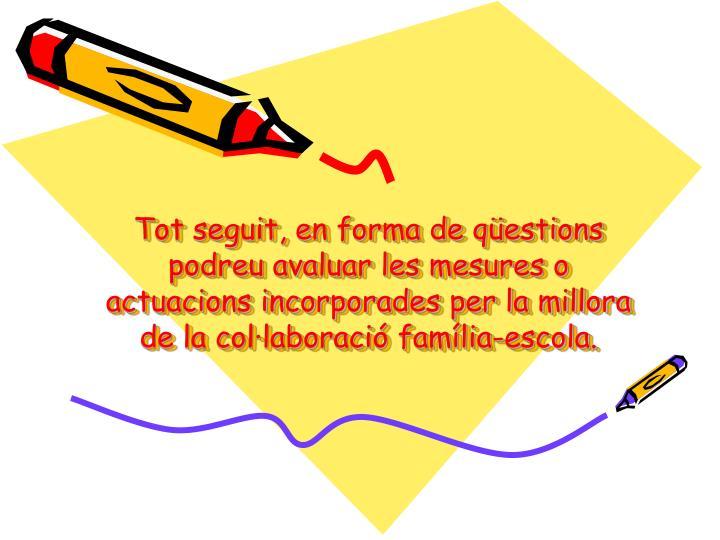 Tot seguit, en forma de qüestions podreu avaluar les mesures o actuacions incorporades per la millora de la col·laboració família-escola.