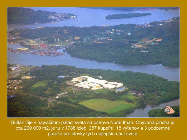 Sultn ije v najvom palci sveta na ostrove Nural Iman. Obvan plocha je cca 200 000 m2, je tu v 1788 izieb, 257 kpen, 18 vahov a 3 podzemn gare pre stovky tch najlepch ut sveta