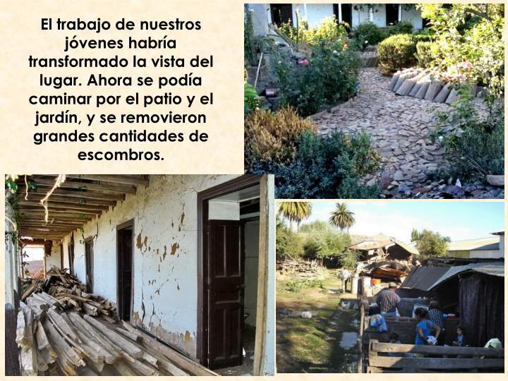 El trabajo de nuestros jóvenes habría transformado la vista del lugar. Ahora se podía caminar por el patio y el jardín, y se removieron grandes cantidades de escombros.