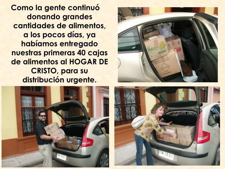 Como la gente continuó donando grandes cantidades de alimentos, a los pocos días, ya habíamos entregado nuestras primeras 40 cajas de alimentos al HOGAR DE CRISTO, para su distribución urgente.