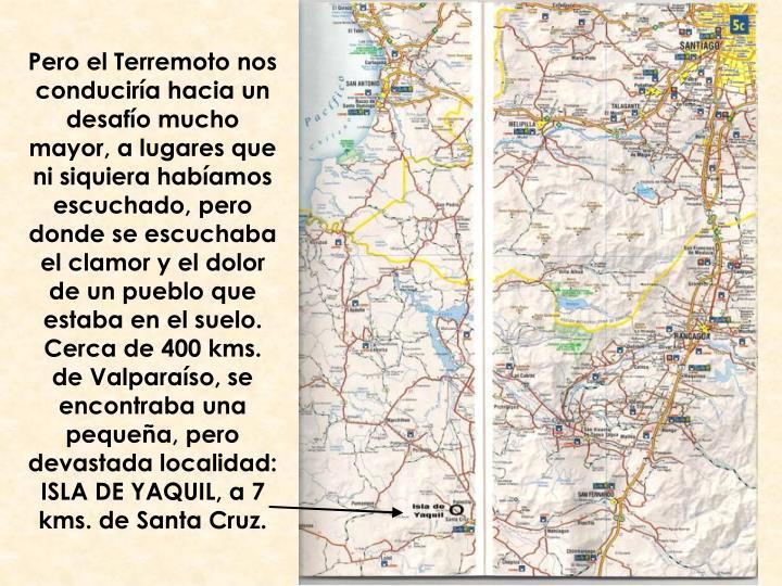 Pero el Terremoto nos conduciría hacia un desafío mucho mayor, a lugares que ni siquiera habíamos escuchado, pero donde se escuchaba el clamor y el dolor de un pueblo que estaba en el suelo. Cerca de 400 kms. de Valparaíso, se encontraba una pequeña, pero devastada localidad: ISLA DE YAQUIL, a 7 kms. de Santa Cruz.