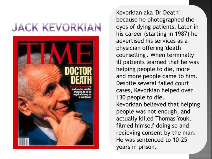 Kevorkian aka 'Dr Death' because he photographed the eyes of dying patients. Later in his career (starting in 1987) he advertised his services as a physician offering 'death counselling'. When terminally ill patients learned that he was helping people to die, more and more people came to him. Despite several failed court cases, Kevorkian helped over 130 people to die.