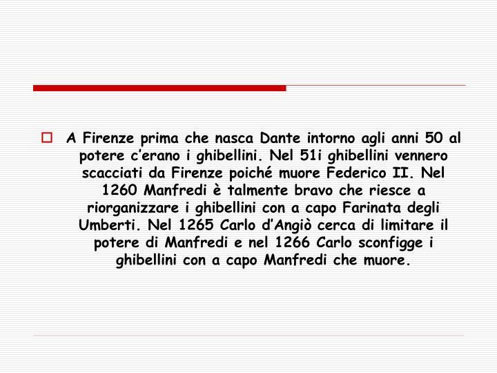 A Firenze prima che nasca Dante intorno agli anni 50 al potere c'erano i ghibellini. Nel 51i ghibellini vennero scacciati da Firenze poiché muore Federico II. Nel 1260 Manfredi è talmente bravo che riesce a riorganizzare i ghibellini con a capo Farinata degli Umberti. Nel 1265 Carlo d'Angiò cerca di limitare il potere di Manfredi e nel 1266 Carlo sconfigge i ghibellini con a capo Manfredi che muore.