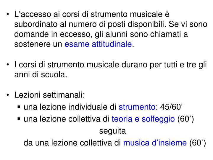L'accesso ai corsi di strumento musicale è subordinato al numero di posti disponibili. Se vi sono domande in eccesso, gli alunni sono chiamati a sostenere un