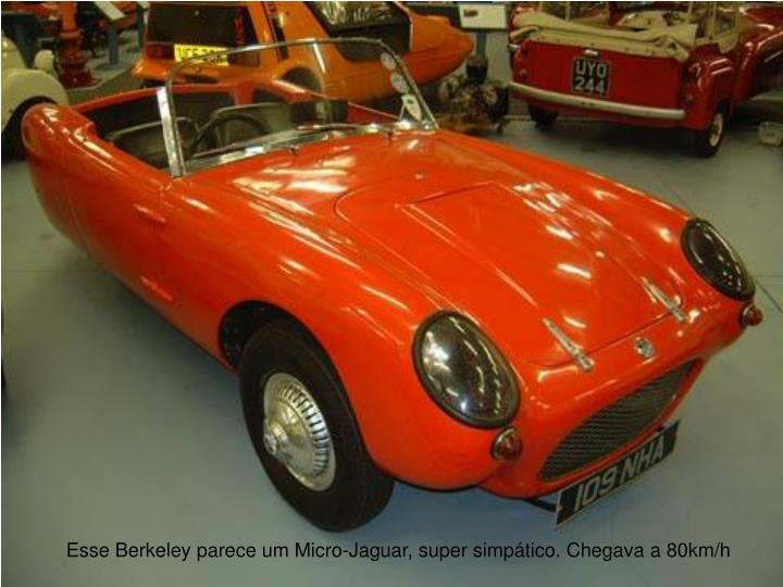 Esse Berkeley parece um Micro-Jaguar, super simptico. Chegava a 80km/h