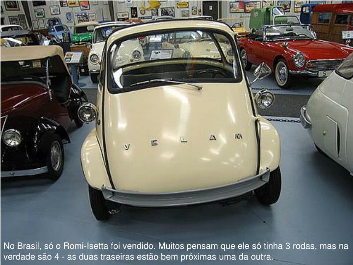 No Brasil, s o Romi-Isetta foi vendido. Muitos pensam que ele s tinha 3 rodas, mas na verdade so 4 - as duas traseiras esto bem prximas uma da outra.