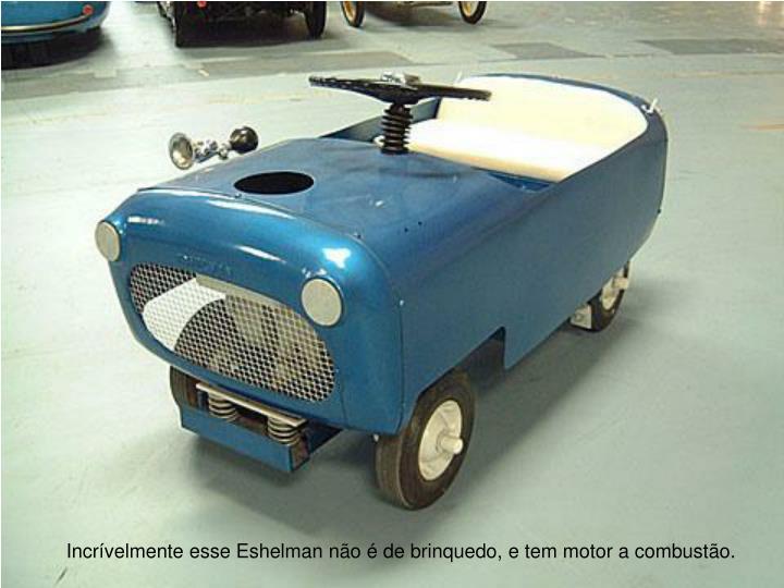 Incrvelmente esse Eshelman no  de brinquedo, e tem motor a combusto.