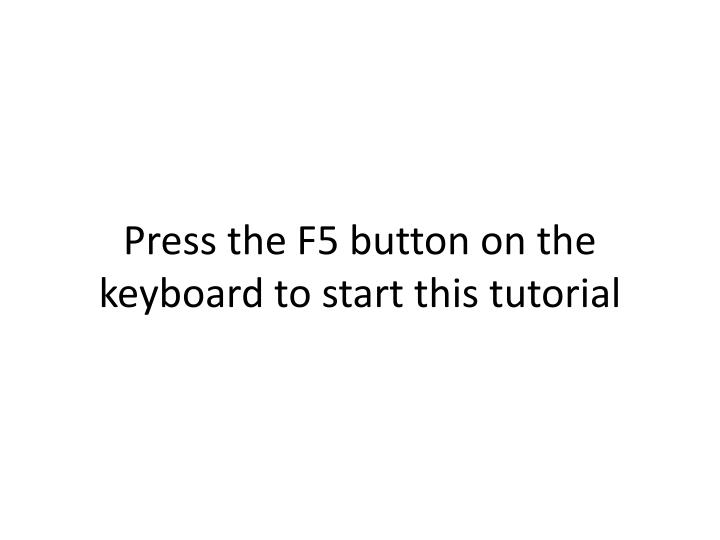 Press the F5 button on the keyboard to start this tutorial