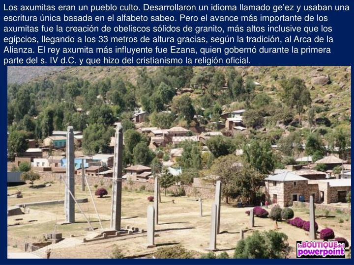 Los axumitas eran un pueblo culto. Desarrollaron un idioma llamado geez y usaban una escritura nica basada en el alfabeto sabeo. Pero el avance ms importante de los axumitas fue la creacin de obeliscos slidos de granito, ms altos inclusive que los egpcios, llegando a los 33 metros de altura gracias, segn la tradicin, al Arca de la Alianza. El rey axumita ms influyente fue Ezana, quien gobern durante la primera parte del s. IV d.C. y que hizo del cristianismo la religin oficial.