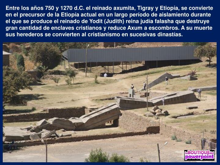 Entre los aos 750 y 1270 d.C. el reinado axumita, Tigray y Etiopa, se convierte en el precursor de la Etiopa actual en un largo perodo de aislamiento durante el que se produce el reinado de Yodit (Judith) reina juda falasha que destruye gran cantidad de enclaves cristianos y reduce Axum a escombros. A su muerte sus herederos se convierten al cristianismo en sucesivas dinastas.