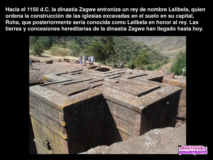 Hacia el 1150 d.C. la dinasta Zagwe entroniza un rey de nombre Lalibela, quien ordena la construccin de las iglesias excavadas en el suelo en su capital, Roha, que posteriormente sera conocida como Lalibela en honor al rey. Las tierras y concesiones hereditarias de la dinasta Zagwe han llegado hasta hoy.