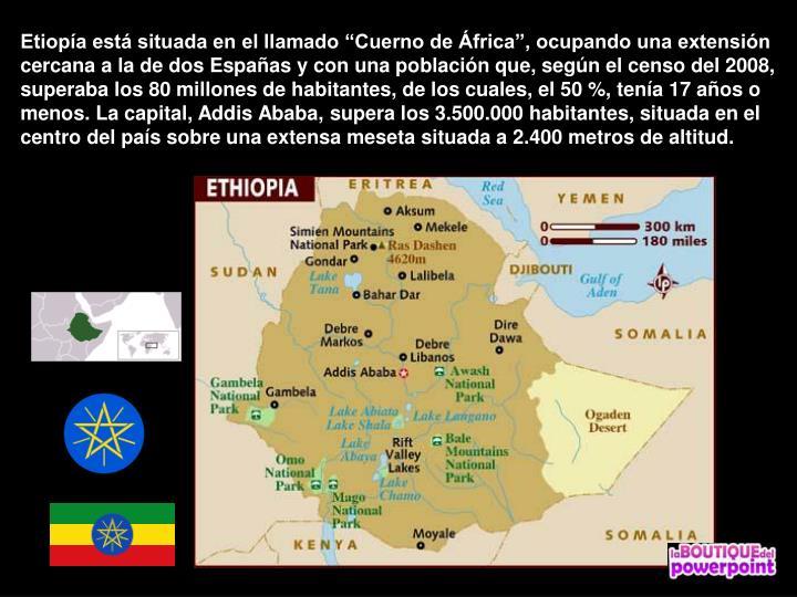 Etiopa est situada en el llamado Cuerno de frica, ocupando una extensin cercana a la de dos Espaas y con una poblacin que, segn el censo del 2008, superaba los 80 millones de habitantes, de los cuales, el 50 %, tena 17 aos o menos. La capital, Addis Ababa, supera los 3.500.000 habitantes, situada en el centro del pas sobre una extensa meseta situada a 2.400 metros de altitud.