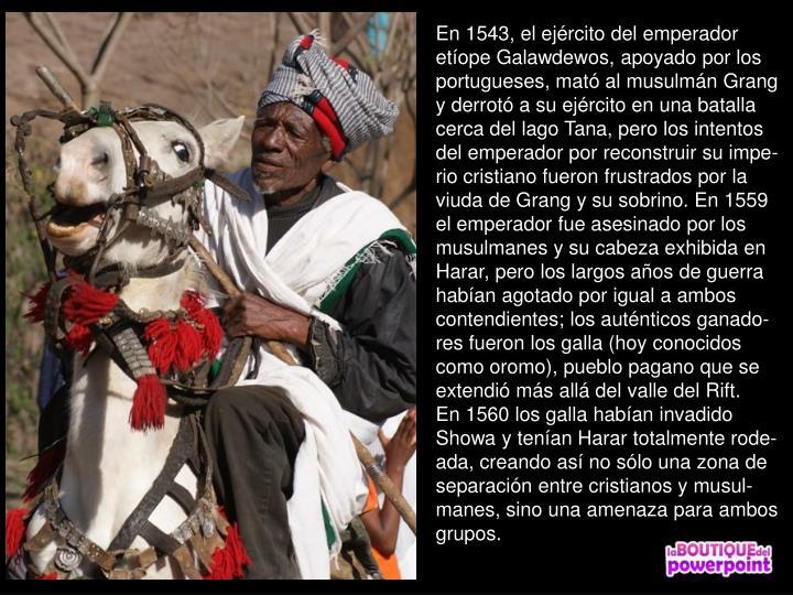 En 1543, el ejrcito del emperador etope Galawdewos, apoyado por los portugueses, mat al musulmn Grang y derrot a su ejrcito en una batalla cerca del lago Tana, pero los intentos del emperador por reconstruir su impe-rio cristiano fueron frustrados por la viuda de Grang y su sobrino. En 1559 el emperador fue asesinado por los musulmanes y su cabeza exhibida en Harar, pero los largos aos de guerra haban agotado por igual a ambos contendientes; los autnticos ganado-res fueron los galla (hoy conocidos como oromo), pueblo pagano que se extendi ms all del valle del Rift.