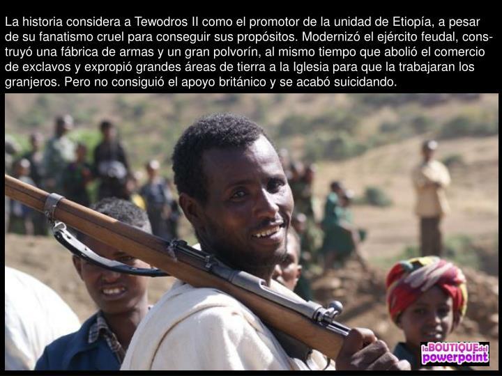 La historia considera a Tewodros II como el promotor de la unidad de Etiopa, a pesar de su fanatismo cruel para conseguir sus propsitos. Moderniz el ejrcito feudal, cons-truy una fbrica de armas y un gran polvorn, al mismo tiempo que aboli el comercio de exclavos y expropi grandes reas de tierra a la Iglesia para que la trabajaran los granjeros. Pero no consigui el apoyo britnico y se acab suicidando.