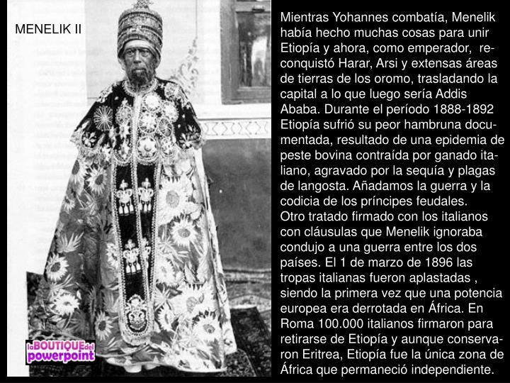 Mientras Yohannes combata, Menelik haba hecho muchas cosas para unir Etiopa y ahora, como emperador,  re-conquist Harar, Arsi y extensas reas de tierras de los oromo, trasladando la capital a lo que luego sera Addis Ababa. Durante el perodo 1888-1892 Etiopa sufri su peor hambruna docu-mentada, resultado de una epidemia de peste bovina contrada por ganado ita-liano, agravado por la sequa y plagas de langosta. Aadamos la guerra y la codicia de los prncipes feudales.