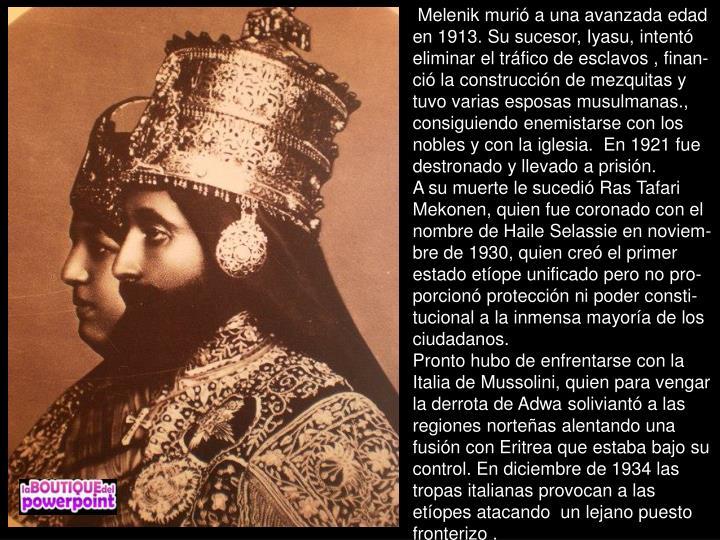 Melenik muri a una avanzada edad en 1913. Su sucesor, Iyasu, intent eliminar el trfico de esclavos , finan-ci la construccin de mezquitas y tuvo varias esposas musulmanas., consiguiendo enemistarse con los nobles y con la iglesia.  En 1921 fue destronado y llevado a prisin.