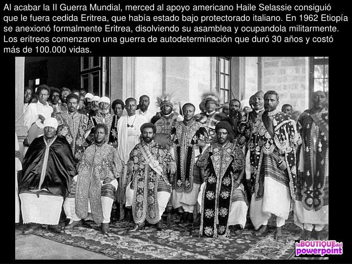 Al acabar la II Guerra Mundial, merced al apoyo americano Haile Selassie consigui que le fuera cedida Eritrea, que haba estado bajo protectorado italiano. En 1962 Etiopa se anexion formalmente Eritrea, disolviendo su asamblea y ocupandola militarmente. Los eritreos comenzaron una guerra de autodeterminacin que dur 30 aos y cost ms de 100.000 vidas.