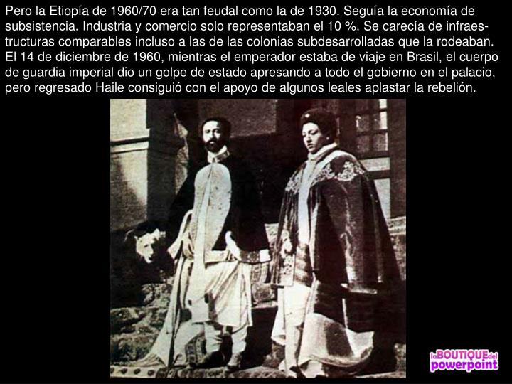 Pero la Etiopa de 1960/70 era tan feudal como la de 1930. Segua la economa de subsistencia. Industria y comercio solo representaban el 10 %. Se careca de infraes-tructuras comparables incluso a las de las colonias subdesarrolladas que la rodeaban. El 14 de diciembre de 1960, mientras el emperador estaba de viaje en Brasil, el cuerpo de guardia imperial dio un golpe de estado apresando a todo el gobierno en el palacio, pero regresado Haile consigui con el apoyo de algunos leales aplastar la rebelin.