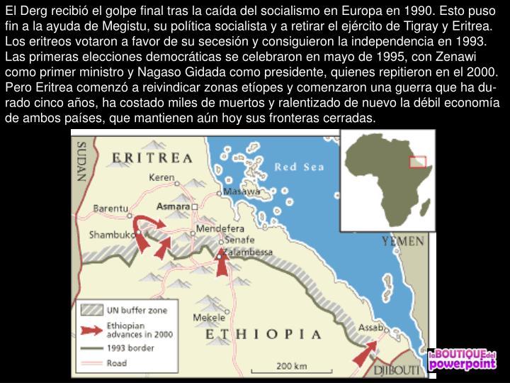 El Derg recibi el golpe final tras la cada del socialismo en Europa en 1990. Esto puso fin a la ayuda de Megistu, su poltica socialista y a retirar el ejrcito de Tigray y Eritrea.